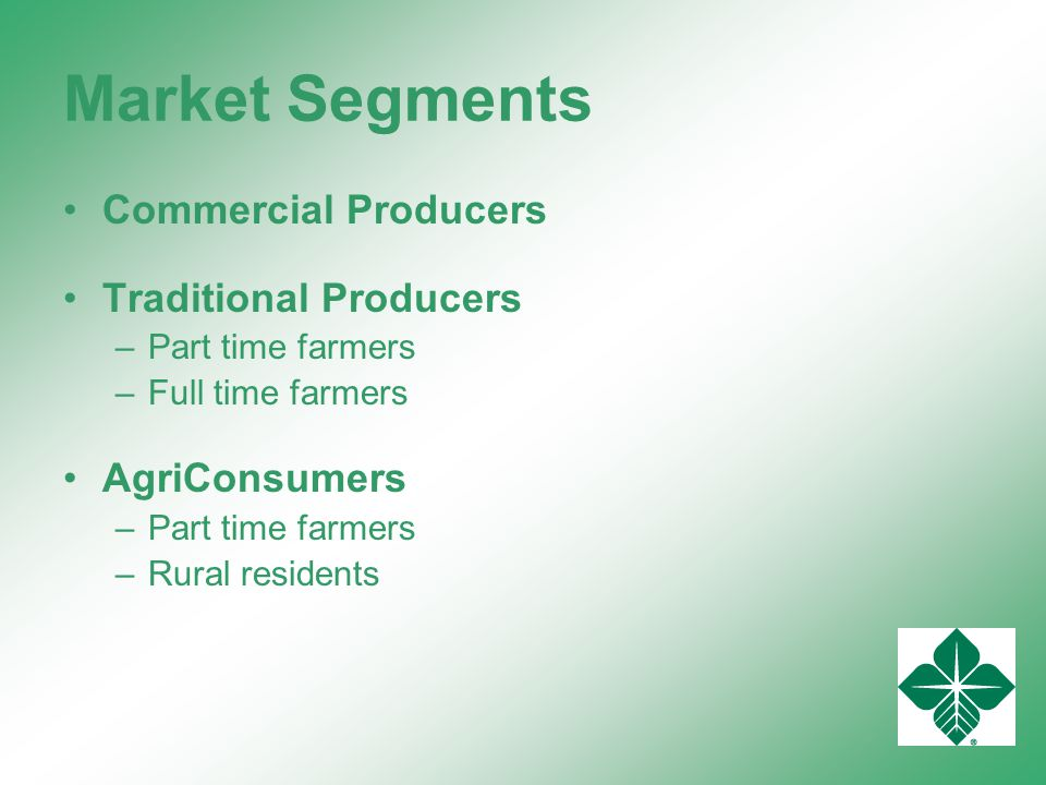 Market Segments Commercial Producers Traditional Producers –Part time farmers –Full time farmers AgriConsumers –Part time farmers –Rural residents