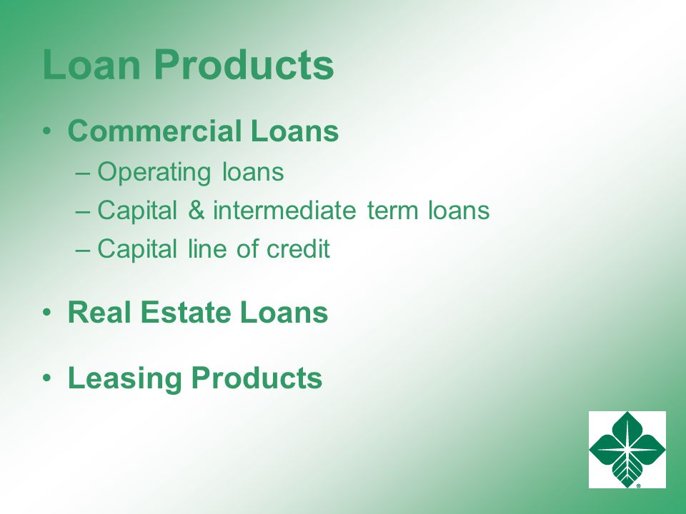 Loan Products Commercial Loans –Operating loans –Capital & intermediate term loans –Capital line of credit Real Estate Loans Leasing Products