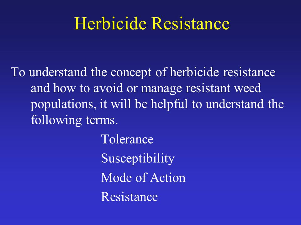 Herbicide Resistance To understand the concept of herbicide resistance and how to avoid or manage resistant weed populations, it will be helpful to understand the following terms.