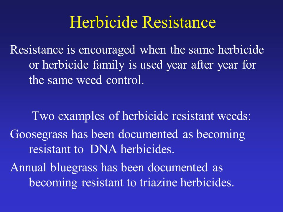 Herbicide Resistance Resistance is encouraged when the same herbicide or herbicide family is used year after year for the same weed control.