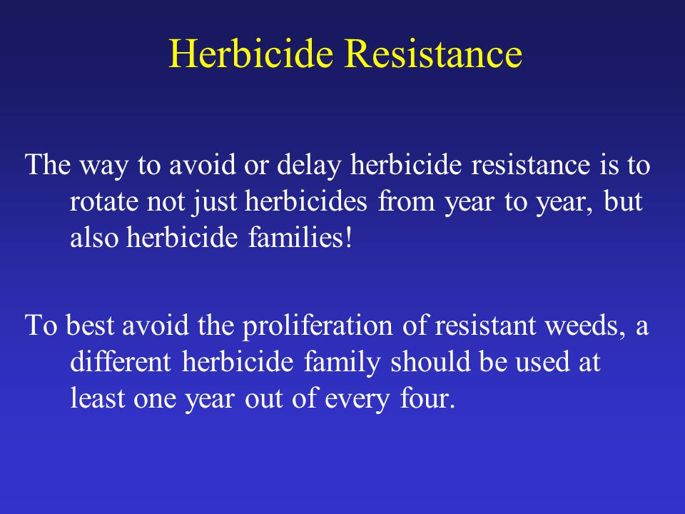 Herbicide Resistance The way to avoid or delay herbicide resistance is to rotate not just herbicides from year to year, but also herbicide families.