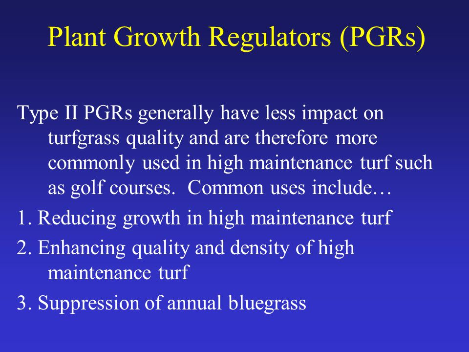 Plant Growth Regulators (PGRs) Type II PGRs generally have less impact on turfgrass quality and are therefore more commonly used in high maintenance turf such as golf courses.