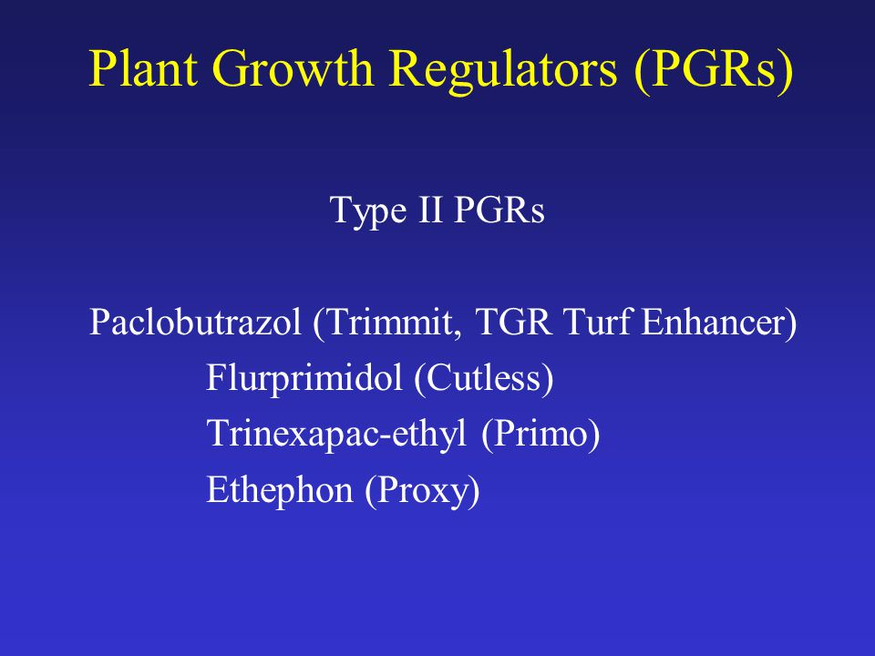 Plant Growth Regulators (PGRs) Type II PGRs Paclobutrazol (Trimmit, TGR Turf Enhancer) Flurprimidol (Cutless) Trinexapac-ethyl (Primo) Ethephon (Proxy)