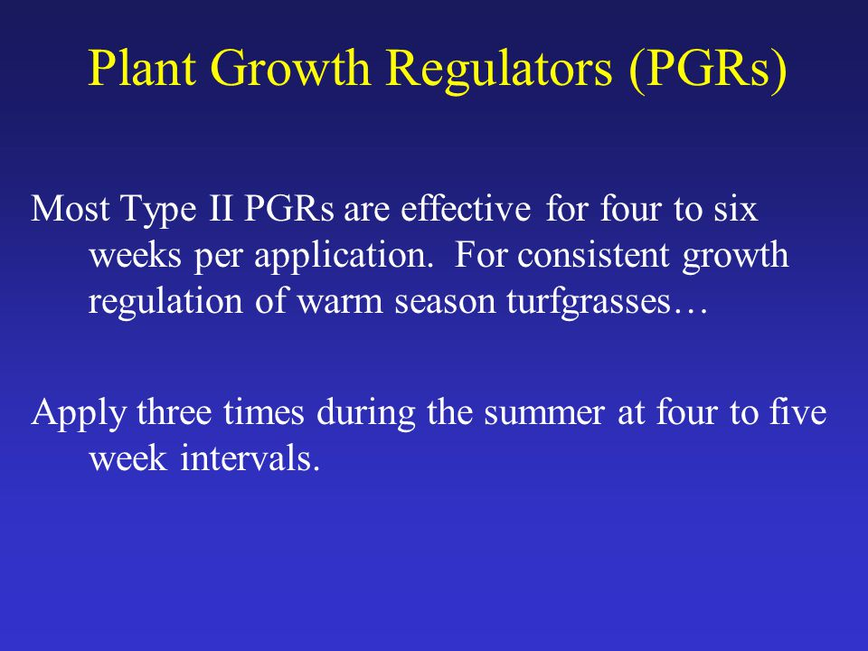 Plant Growth Regulators (PGRs) Most Type II PGRs are effective for four to six weeks per application.