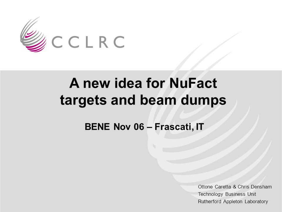 Ottone Caretta & Chris Densham Technology Business Unit Rutherford Appleton Laboratory A new idea for NuFact targets and beam dumps BENE Nov 06 – Frascati, IT