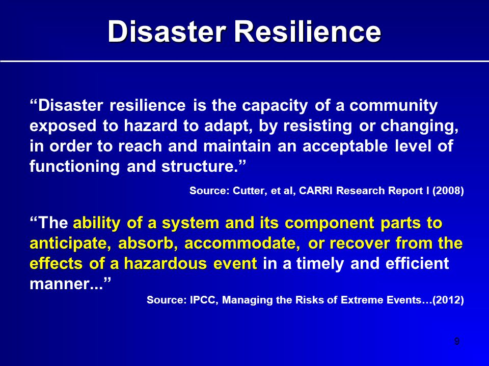 9 Disaster resilience is the capacity of a community exposed to hazard to adapt, by resisting or changing, in order to reach and maintain an acceptable level of functioning and structure. Source: Cutter, et al, CARRI Research Report I (2008) ability of a system and its component parts to anticipate, absorb, accommodate, or recover from the effects of a hazardous event The ability of a system and its component parts to anticipate, absorb, accommodate, or recover from the effects of a hazardous event in a timely and efficient manner... Source: IPCC, Managing the Risks of Extreme Events…(2012) Disaster Resilience