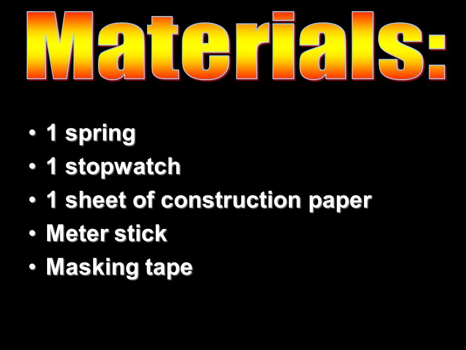 1 spring1 spring 1 stopwatch1 stopwatch 1 sheet of construction paper1 sheet of construction paper Meter stickMeter stick Masking tapeMasking tape