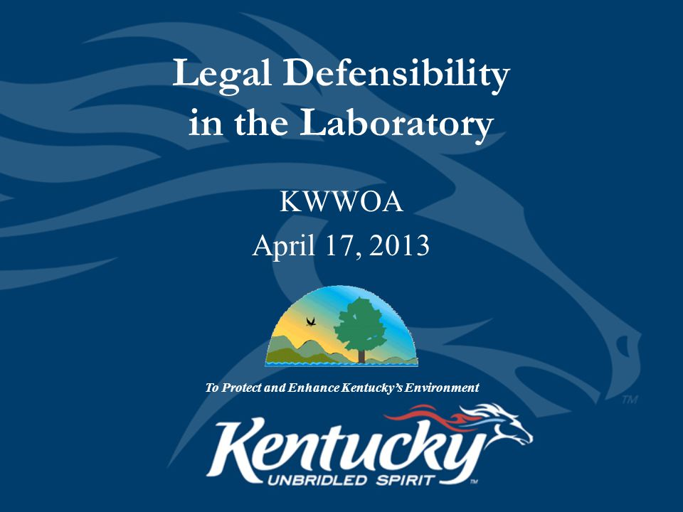 Legal Defensibility in the Laboratory To Protect and Enhance Kentucky's Environment KWWOA April 17, 2013