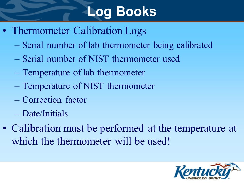 Log Books Thermometer Calibration Logs –Serial number of lab thermometer being calibrated –Serial number of NIST thermometer used –Temperature of lab thermometer –Temperature of NIST thermometer –Correction factor –Date/Initials Calibration must be performed at the temperature at which the thermometer will be used!