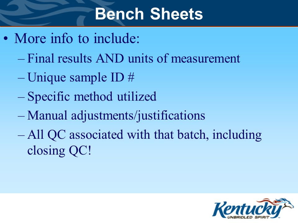 Bench Sheets More info to include: –Final results AND units of measurement –Unique sample ID # –Specific method utilized –Manual adjustments/justifications –All QC associated with that batch, including closing QC!