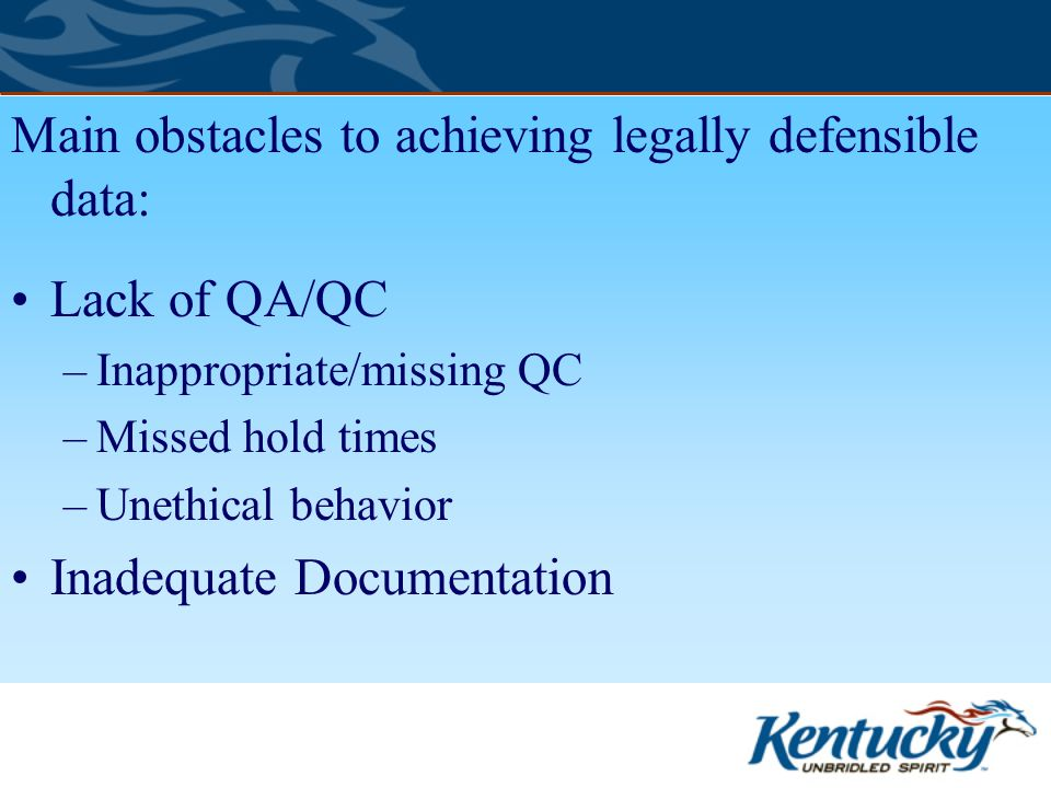 Main obstacles to achieving legally defensible data: Lack of QA/QC –Inappropriate/missing QC –Missed hold times –Unethical behavior Inadequate Documentation