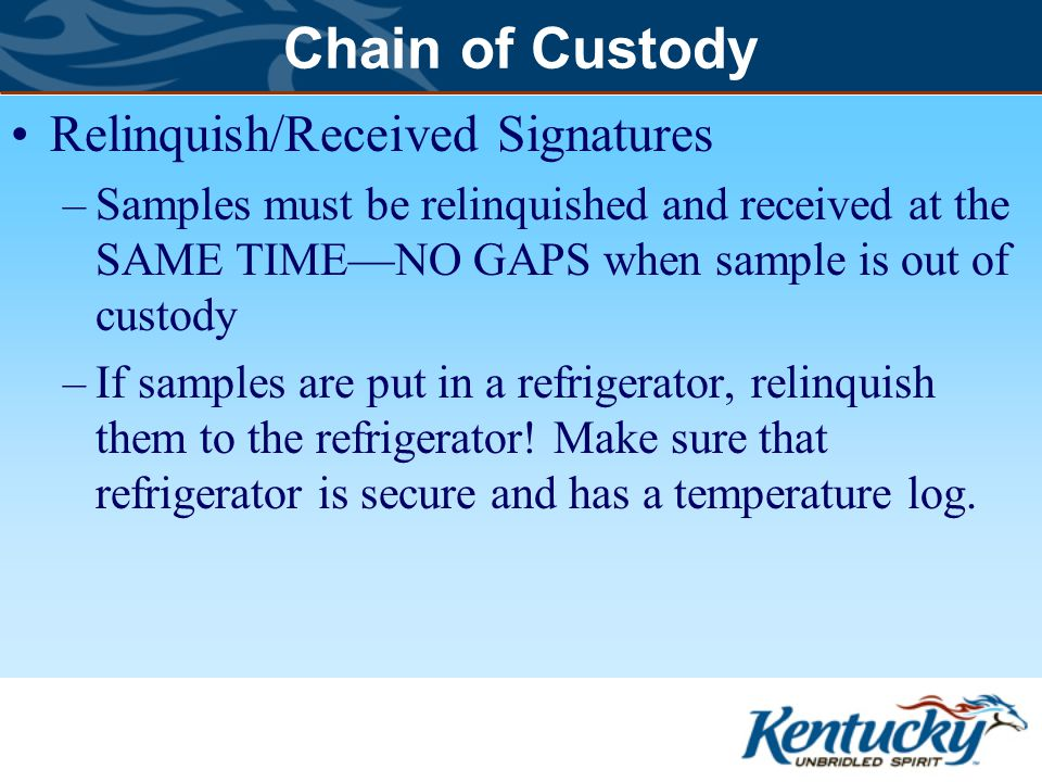 Chain of Custody Relinquish/Received Signatures –Samples must be relinquished and received at the SAME TIME—NO GAPS when sample is out of custody –If samples are put in a refrigerator, relinquish them to the refrigerator.