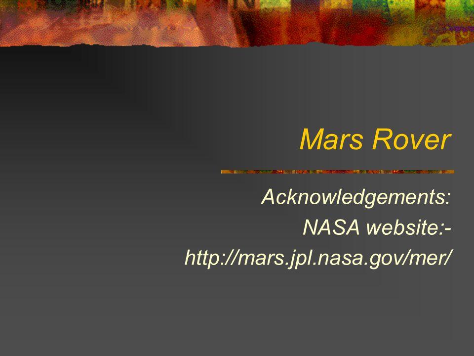 Mars Rover Acknowledgements: NASA website:- http://mars.jpl.nasa.gov/mer/