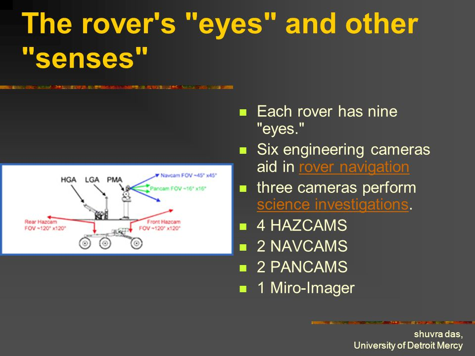shuvra das, University of Detroit Mercy The rover s eyes and other senses Each rover has nine eyes. Six engineering cameras aid in rover navigationrover navigation three cameras perform science investigations.