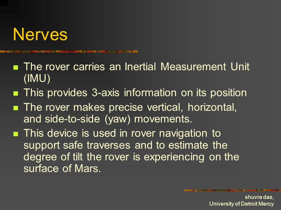 shuvra das, University of Detroit Mercy Nerves The rover carries an Inertial Measurement Unit (IMU) This provides 3-axis information on its position T