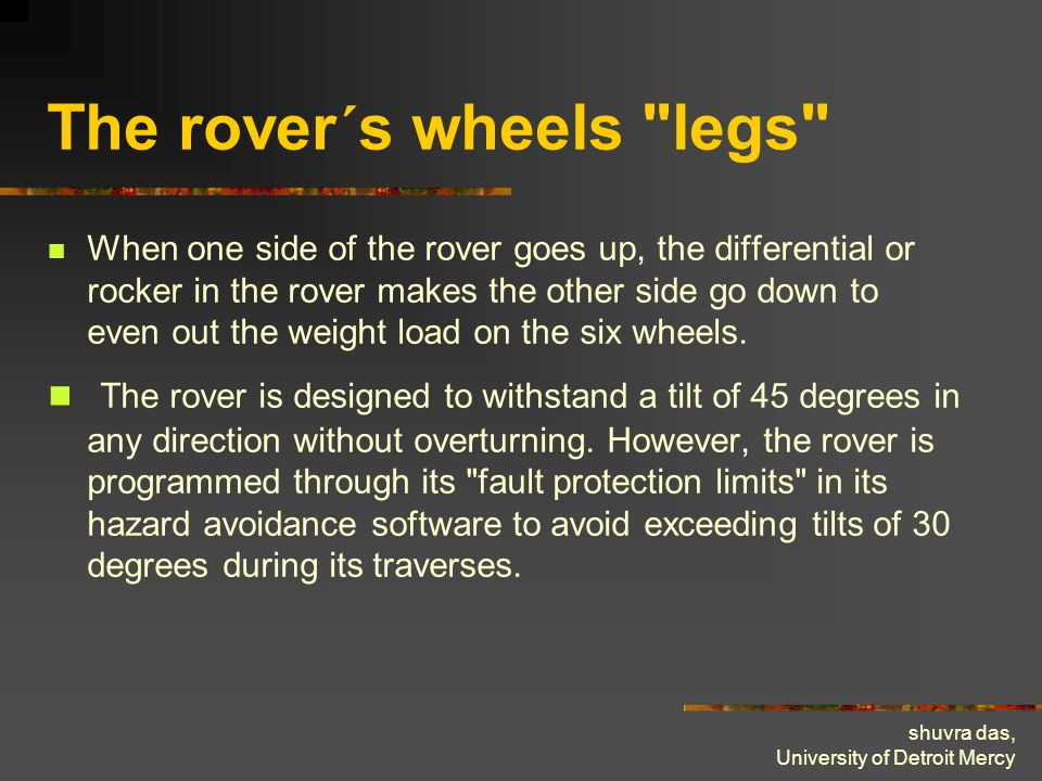 shuvra das, University of Detroit Mercy The rover´s wheels legs When one side of the rover goes up, the differential or rocker in the rover makes the other side go down to even out the weight load on the six wheels.