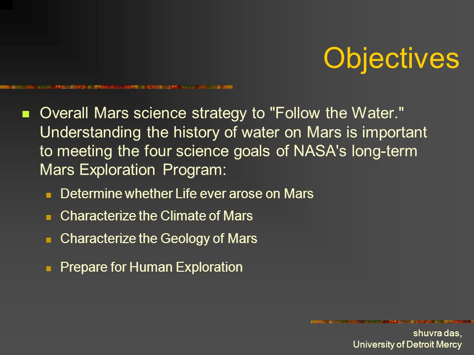 shuvra das, University of Detroit Mercy Objectives Overall Mars science strategy to Follow the Water. Understanding the history of water on Mars is important to meeting the four science goals of NASA s long-term Mars Exploration Program: Determine whether Life ever arose on Mars Characterize the Climate of Mars Characterize the Geology of Mars Prepare for Human Exploration