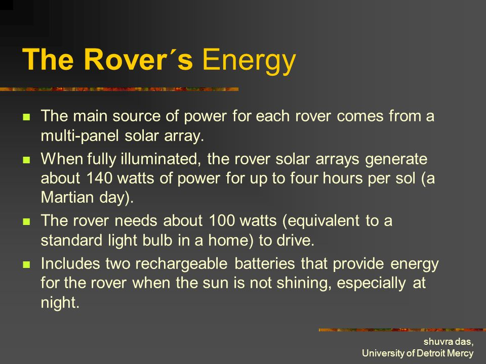 shuvra das, University of Detroit Mercy The Rover´s Energy The main source of power for each rover comes from a multi-panel solar array. When fully il