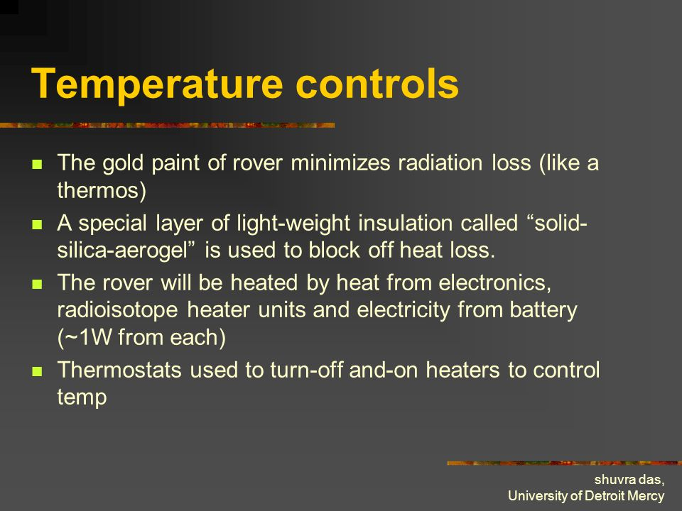 shuvra das, University of Detroit Mercy Temperature controls The gold paint of rover minimizes radiation loss (like a thermos) A special layer of light-weight insulation called solid- silica-aerogel is used to block off heat loss.