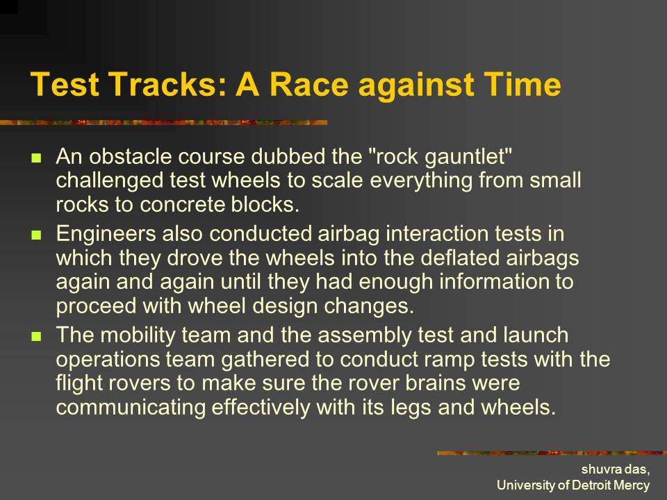 shuvra das, University of Detroit Mercy Test Tracks: A Race against Time An obstacle course dubbed the rock gauntlet challenged test wheels to scale everything from small rocks to concrete blocks.