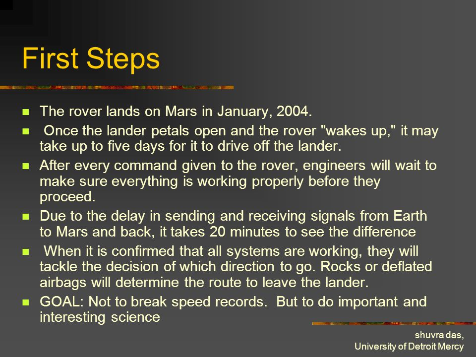 shuvra das, University of Detroit Mercy First Steps The rover lands on Mars in January, 2004. Once the lander petals open and the rover