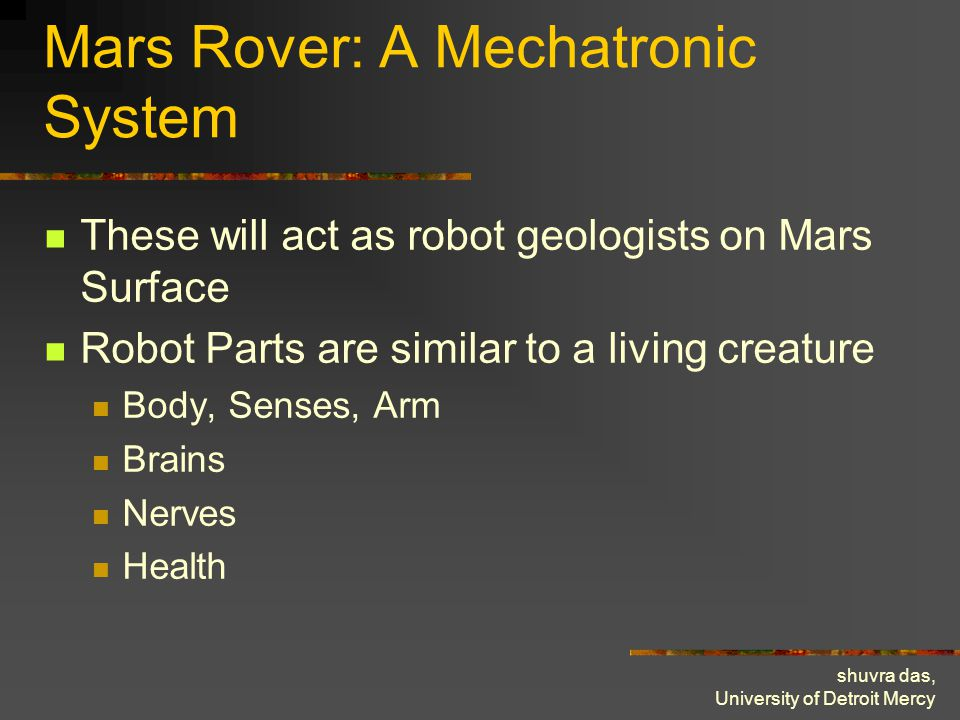 shuvra das, University of Detroit Mercy Mars Rover: A Mechatronic System These will act as robot geologists on Mars Surface Robot Parts are similar to a living creature Body, Senses, Arm Brains Nerves Health