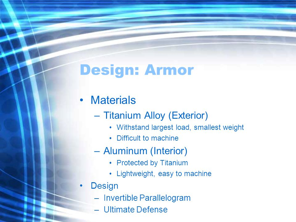 Design: Armor Materials –Titanium Alloy (Exterior) Withstand largest load, smallest weight Difficult to machine –Aluminum (Interior) Protected by Titanium Lightweight, easy to machine Design –Invertible Parallelogram –Ultimate Defense
