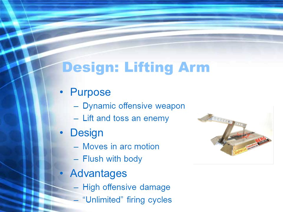 Design: Lifting Arm Purpose –Dynamic offensive weapon –Lift and toss an enemy Design –Moves in arc motion –Flush with body Advantages –High offensive damage – Unlimited firing cycles