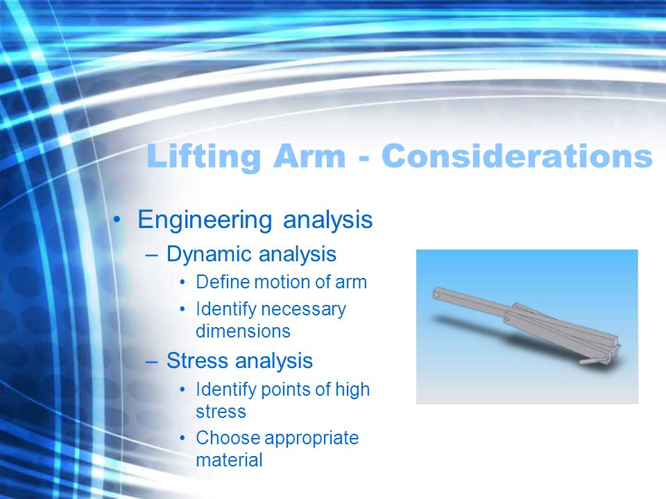 Lifting Arm - Considerations Engineering analysis –Dynamic analysis Define motion of arm Identify necessary dimensions –Stress analysis Identify points of high stress Choose appropriate material
