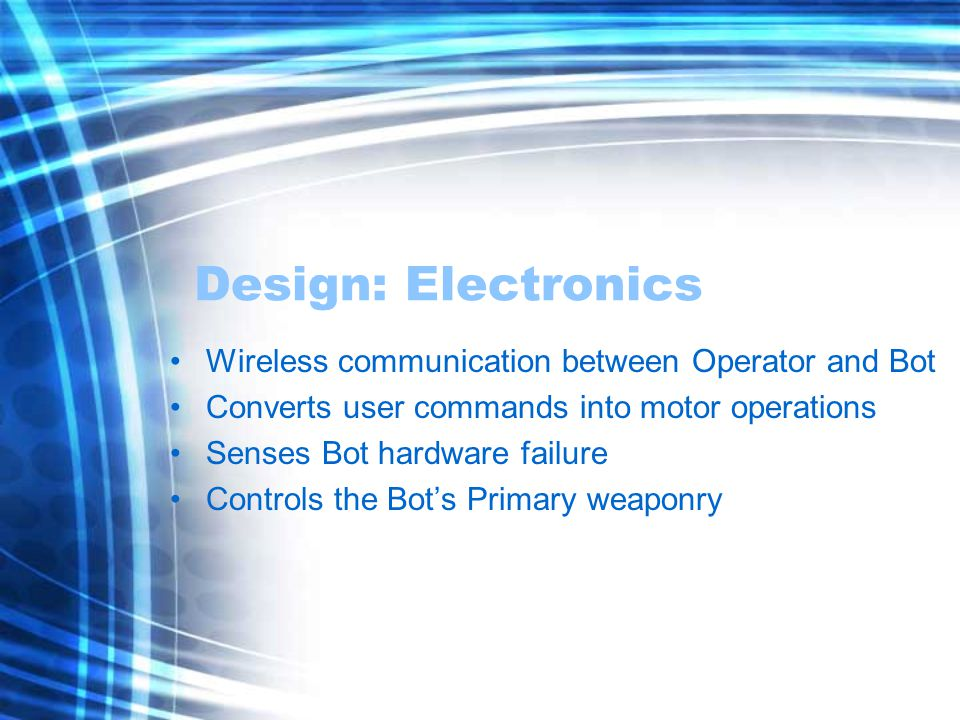 Design: Electronics Wireless communication between Operator and Bot Converts user commands into motor operations Senses Bot hardware failure Controls the Bot's Primary weaponry