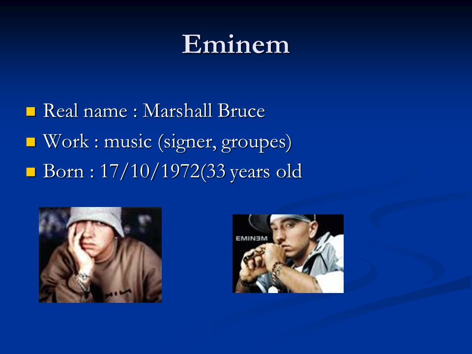 Eminem Real name : Marshall Bruce Real name : Marshall Bruce Work : music (signer, groupes) Work : music (signer, groupes) Born : 17/10/1972(33 years old Born : 17/10/1972(33 years old