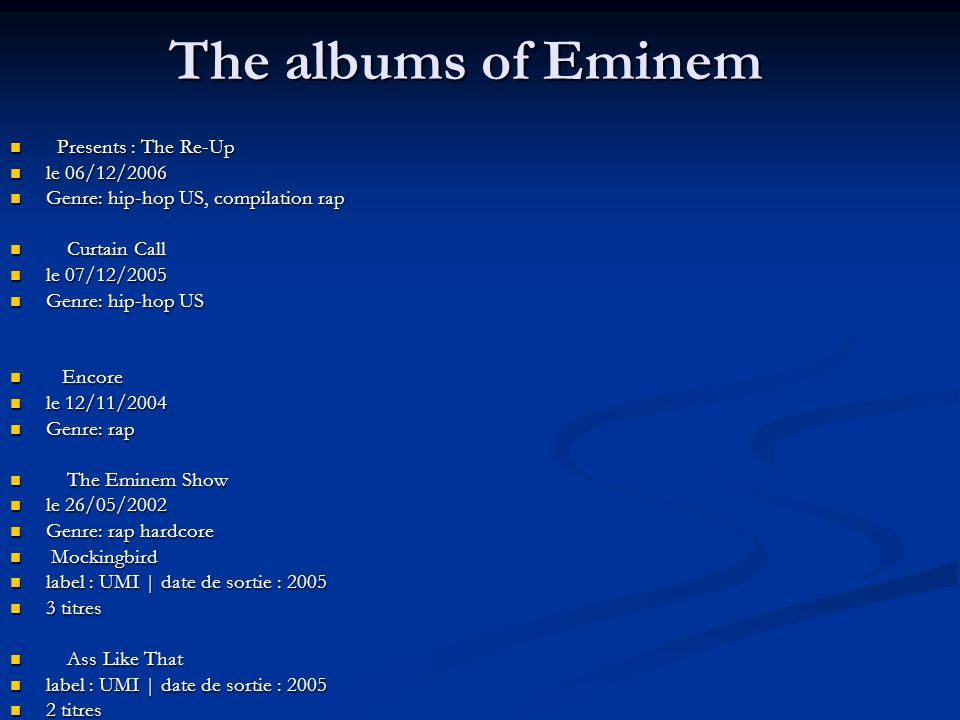 The albums of Eminem Presents : The Re-Up Presents : The Re-Up le 06/12/2006 le 06/12/2006 Genre: hip-hop US, compilation rap Genre: hip-hop US, compilation rap Curtain Call Curtain Call le 07/12/2005 le 07/12/2005 Genre: hip-hop US Genre: hip-hop US Encore Encore le 12/11/2004 le 12/11/2004 Genre: rap Genre: rap The Eminem Show The Eminem Show le 26/05/2002 le 26/05/2002 Genre: rap hardcore Genre: rap hardcore Mockingbird Mockingbird label : UMI | date de sortie : 2005 label : UMI | date de sortie : 2005 3 titres 3 titres Ass Like That Ass Like That label : UMI | date de sortie : 2005 label : UMI | date de sortie : 2005 2 titres 2 titres Like Toy Soldiers Like Toy Soldiers label : UMI | date de sortie : 2005 label : UMI | date de sortie : 2005 3 titres 3 titres Curtain Call - inclus 7 remixes et 3 titres indits Curtain Call - inclus 7 remixes et 3 titres indits label : UMI | date de sortie : 2005 label : UMI | date de sortie : 2005 24 titres 24 titres Encore Encore label : UMI | date de sortie : 2004 label : UMI | date de sortie : 2004 23 titres 23 titres The Marshall Mathers Lp The Marshall Mathers Lp label : UMI | date de sortie : 2004 label : UMI | date de sortie : 2004 18 titres 18 titres