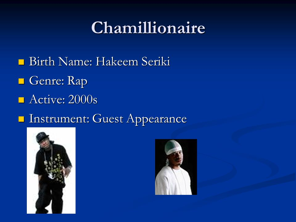 Chamillionaire Birth Name: Hakeem Seriki Birth Name: Hakeem Seriki Genre: Rap Genre: Rap Active: 2000s Active: 2000s Instrument: Guest Appearance Instrument: Guest Appearance