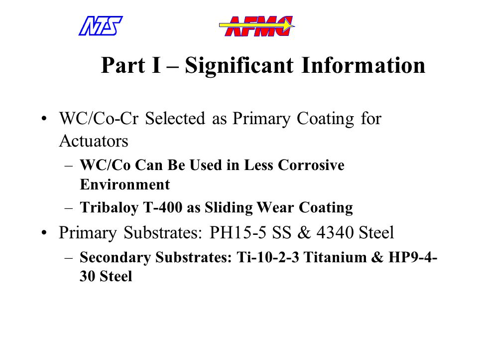 Part I – Significant Information WC/Co-Cr Selected as Primary Coating for Actuators –WC/Co Can Be Used in Less Corrosive Environment –Tribaloy T-400 as Sliding Wear Coating Primary Substrates: PH15-5 SS & 4340 Steel –Secondary Substrates: Ti-10-2-3 Titanium & HP9-4- 30 Steel