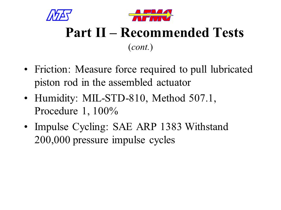 Part II – Recommended Tests (cont.) Friction: Measure force required to pull lubricated piston rod in the assembled actuator Humidity: MIL-STD-810, Method 507.1, Procedure 1, 100% Impulse Cycling: SAE ARP 1383 Withstand 200,000 pressure impulse cycles