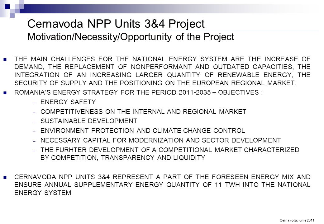Cernavoda, Iunie 2011 Cernavoda NPP Units 3&4 Project Motivation/Necessity/Opportunity of the Project THE MAIN CHALLENGES FOR THE NATIONAL ENERGY SYSTEM ARE THE INCREASE OF DEMAND, THE REPLACEMENT OF NONPERFORMANT AND OUTDATED CAPACITIES, THE INTEGRATION OF AN INCREASING LARGER QUANTITY OF RENEWABLE ENERGY, THE SECURITY OF SUPPLY AND THE POSITIONING ON THE EUROPEAN REGIONAL MARKET.