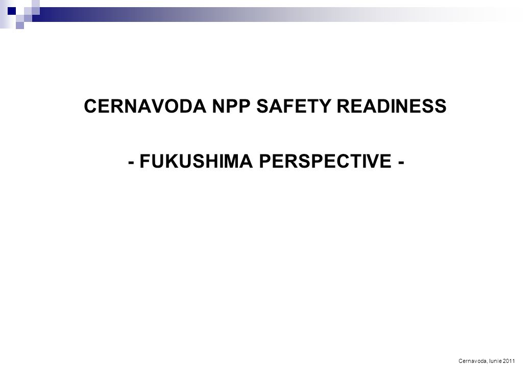 Cernavoda, Iunie 2011 CERNAVODA NPP SAFETY READINESS - FUKUSHIMA PERSPECTIVE -