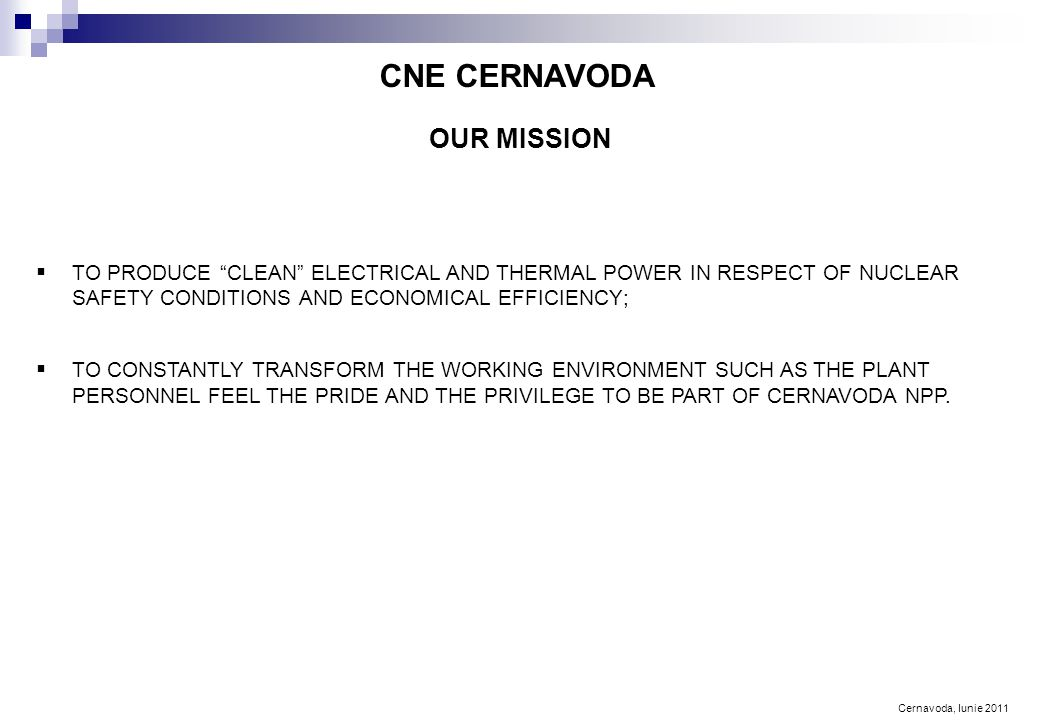 Cernavoda, Iunie 2011 OUR MISSION CNE CERNAVODA  TO PRODUCE CLEAN ELECTRICAL AND THERMAL POWER IN RESPECT OF NUCLEAR SAFETY CONDITIONS AND ECONOMICAL EFFICIENCY;  TO CONSTANTLY TRANSFORM THE WORKING ENVIRONMENT SUCH AS THE PLANT PERSONNEL FEEL THE PRIDE AND THE PRIVILEGE TO BE PART OF CERNAVODA NPP.