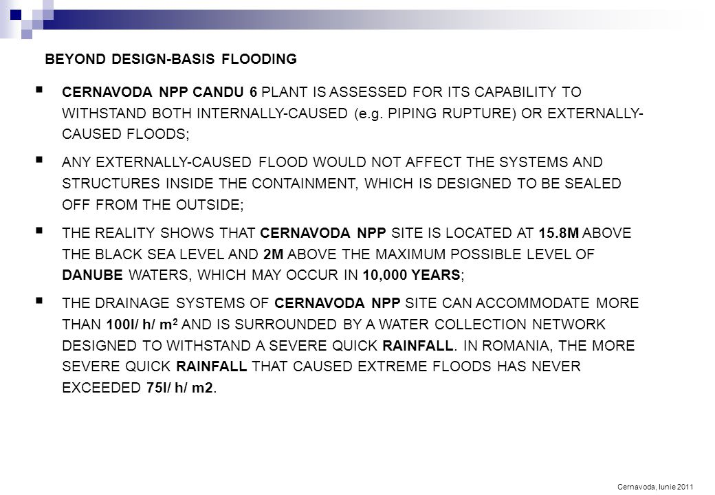 Cernavoda, Iunie 2011 BEYOND DESIGN-BASIS FLOODING  CERNAVODA NPP CANDU 6 PLANT IS ASSESSED FOR ITS CAPABILITY TO WITHSTAND BOTH INTERNALLY-CAUSED (e.g.