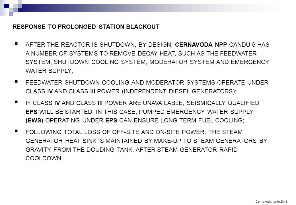 Cernavoda, Iunie 2011 RESPONSE TO PROLONGED STATION BLACKOUT  AFTER THE REACTOR IS SHUTDOWN, BY DESIGN, CERNAVODA NPP CANDU 6 HAS A NUMBER OF SYSTEMS TO REMOVE DECAY HEAT, SUCH AS THE FEEDWATER SYSTEM, SHUTDOWN COOLING SYSTEM, MODERATOR SYSTEM AND EMERGENCY WATER SUPPLY;  FEEDWATER SHUTDOWN COOLING AND MODERATOR SYSTEMS OPERATE UNDER CLASS IV AND CLASS III POWER (INDEPENDENT DIESEL GENERATORS);  IF CLASS IV AND CLASS III POWER ARE UNAVAILABLE, SEISMICALLY QUALIFIED EPS WILL BE STARTED.