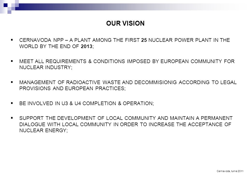 Cernavoda, Iunie 2011 OUR VISION  CERNAVODA NPP – A PLANT AMONG THE FIRST 25 NUCLEAR POWER PLANT IN THE WORLD BY THE END OF 2013;  MEET ALL REQUIREMENTS & CONDITIONS IMPOSED BY EUROPEAN COMMUNITY FOR NUCLEAR INDUSTRY;  MANAGEMENT OF RADIOACTIVE WASTE AND DECOMMISIONIG ACCORDING TO LEGAL PROVISIONS AND EUROPEAN PRACTICES;  BE INVOLVED IN U3 & U4 COMPLETION & OPERATION;  SUPPORT THE DEVELOPMENT OF LOCAL COMMUNITY AND MAINTAIN A PERMANENT DIALOGUE WITH LOCAL COMMUNITY IN ORDER TO INCREASE THE ACCEPTANCE OF NUCLEAR ENERGY;