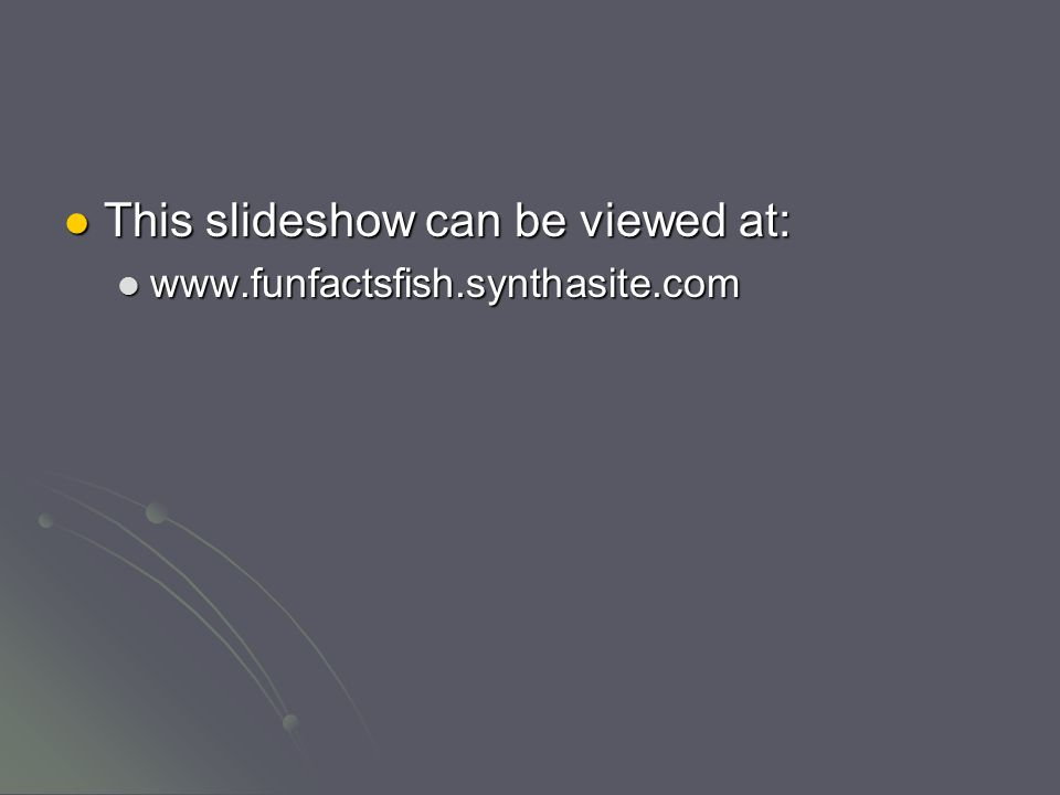 This slideshow can be viewed at: This slideshow can be viewed at: www.funfactsfish.synthasite.com www.funfactsfish.synthasite.com