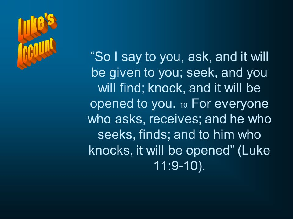 """So I say to you, ask, and it will be given to you; seek, and you will find; knock, and it will be opened to you. 10 For everyone who asks, receives;"