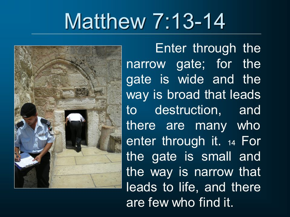 Matthew 7:13-14 Enter through the narrow gate; for the gate is wide and the way is broad that leads to destruction, and there are many who enter throu