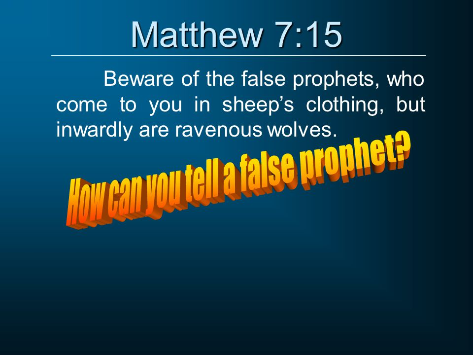 Matthew 7:15 Beware of the false prophets, who come to you in sheep's clothing, but inwardly are ravenous wolves.