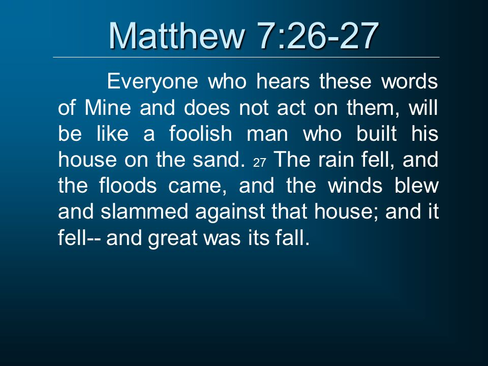 Matthew 7:26-27 Everyone who hears these words of Mine and does not act on them, will be like a foolish man who built his house on the sand. 27 The ra