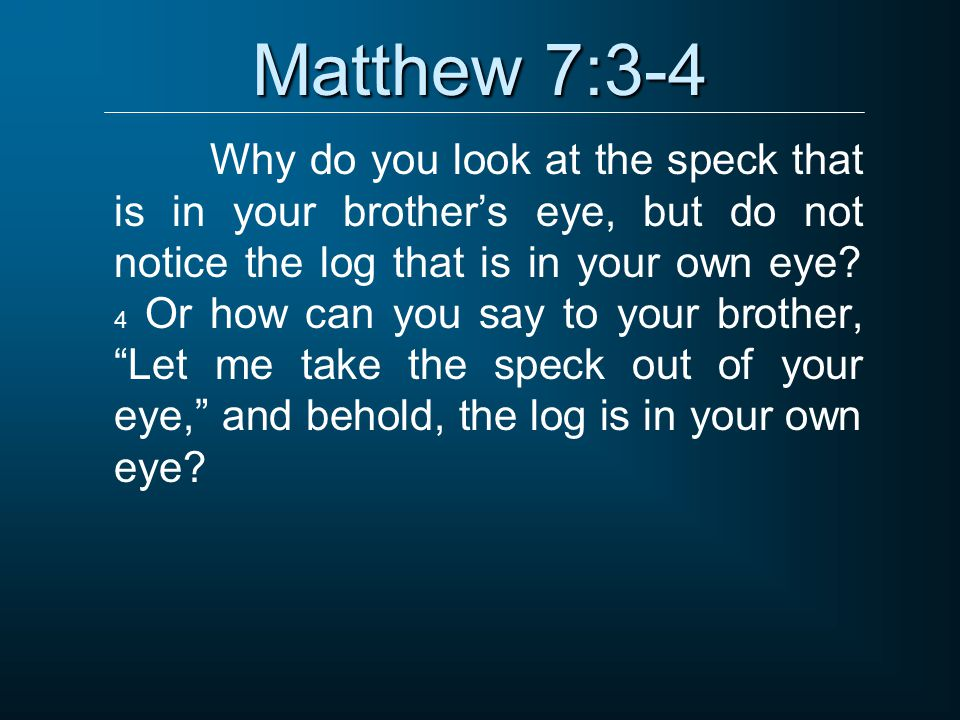 Matthew 7:3-4 Why do you look at the speck that is in your brother's eye, but do not notice the log that is in your own eye? 4 Or how can you say to y