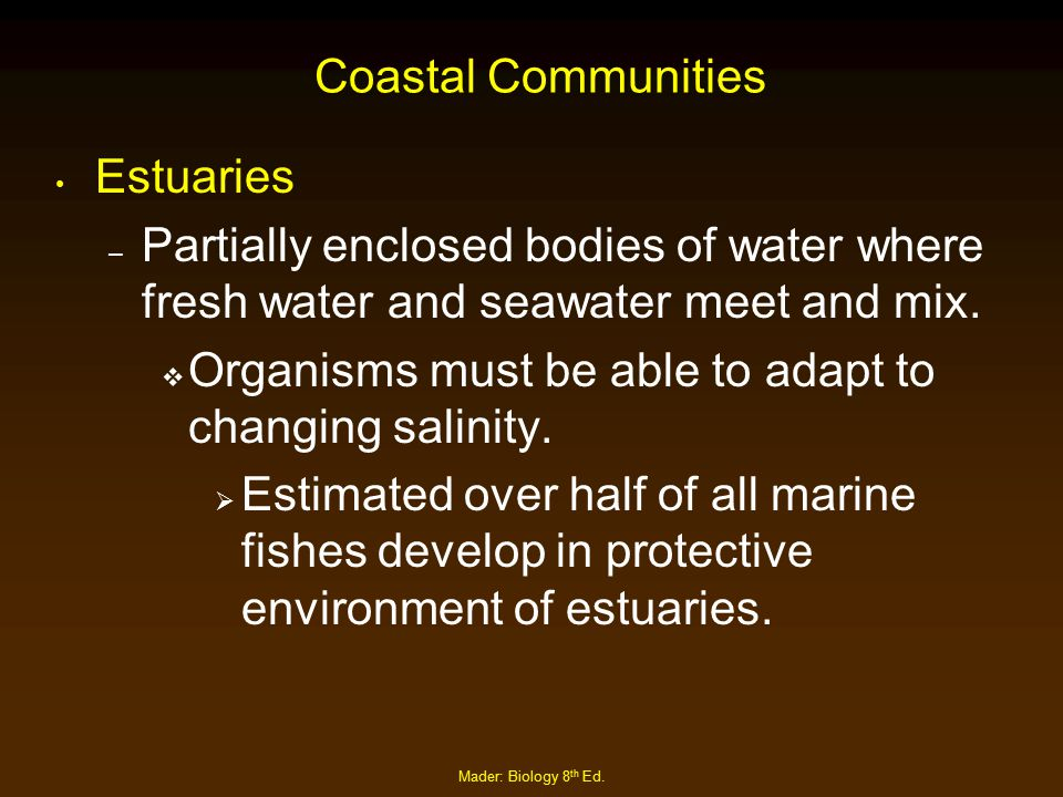 Mader: Biology 8 th Ed. Coastal Communities Estuaries – Partially enclosed bodies of water where fresh water and seawater meet and mix.  Organisms mu