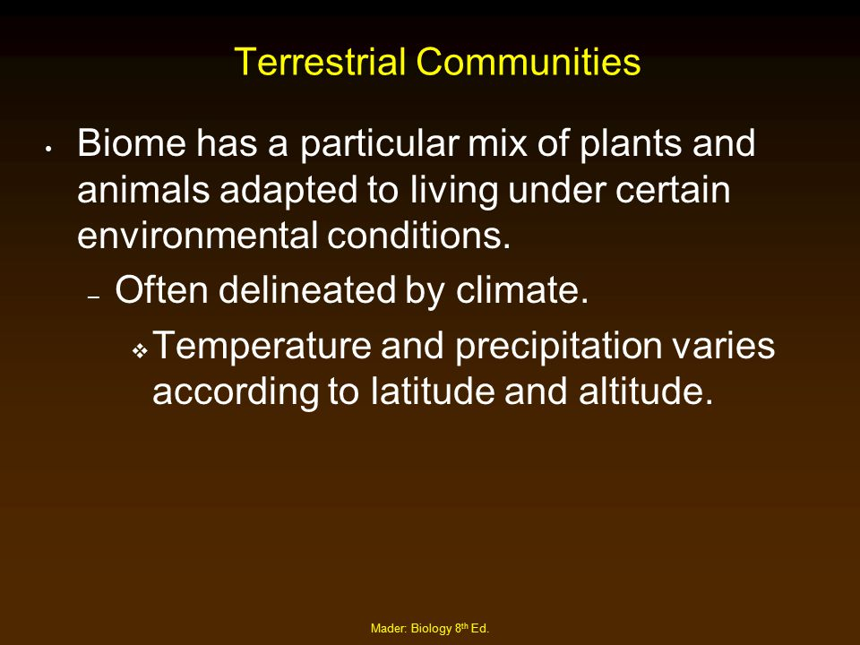 Mader: Biology 8 th Ed. Terrestrial Communities Biome has a particular mix of plants and animals adapted to living under certain environmental conditi