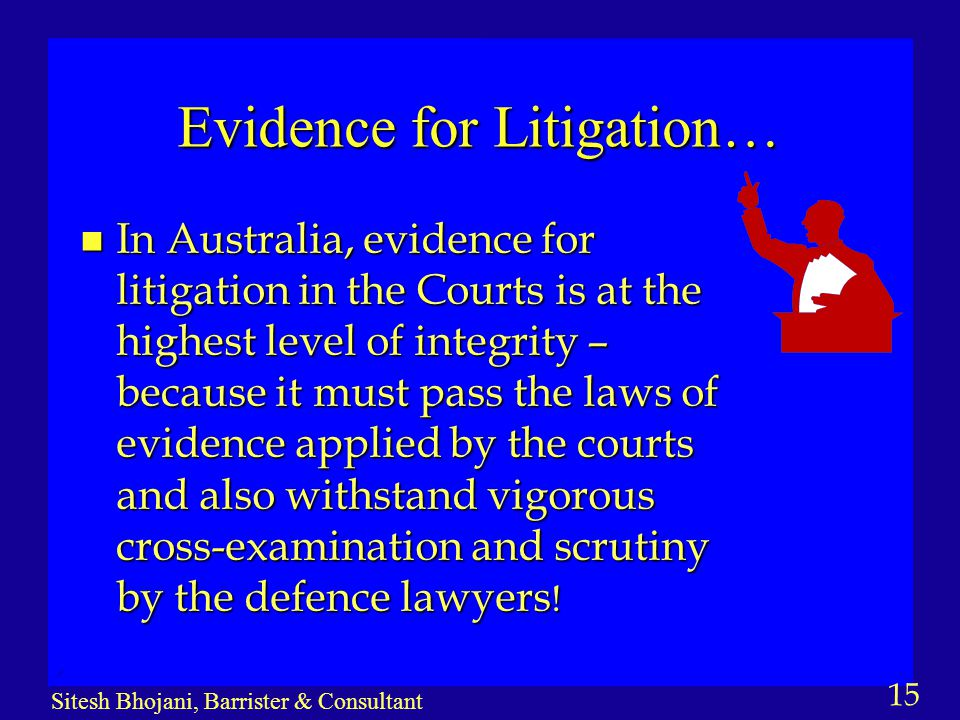 15 Sitesh Bhojani, Barrister & Consultant Evidence for Litigation… n In Australia, evidence for litigation in the Courts is at the highest level of integrity – because it must pass the laws of evidence applied by the courts and also withstand vigorous cross-examination and scrutiny by the defence lawyers !